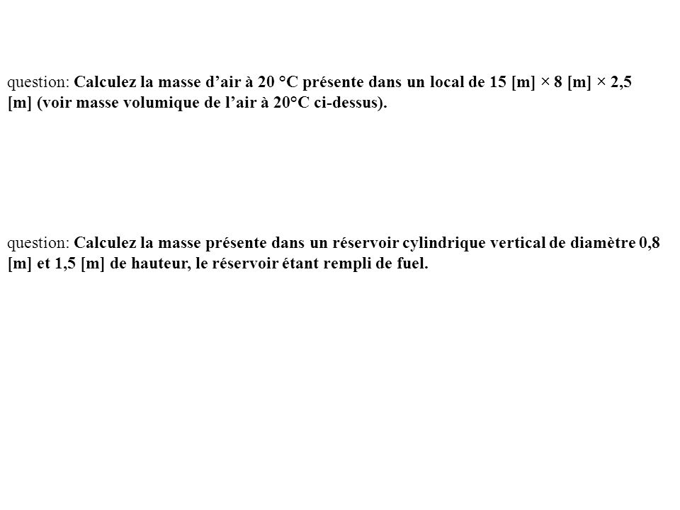 question: Calculez la masse d'air à 20 °C présente dans un local de 15 [m] × 8 [m] × 2,5 [m] (voir masse volumique de l'air à 20°C ci-dessus).